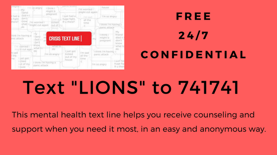 "Free 24/7 Confidential TEXT ""LIONS"" TO 741741  This mental health text line helps you receive counseling and support when you need it most in an easy and anonymous way."